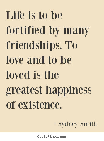 Quotes about life - Life is to be fortified by many friendships. to love..