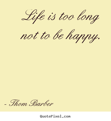 Life Is Too Long Not To Be Happy Thom Barber Top Life Quotes