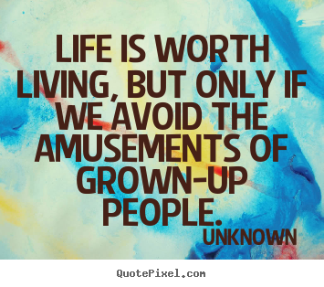 Create poster quotes about life - Life is worth living, but only if we avoid the amusements..
