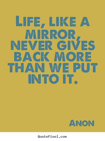 Anon picture quotes - Life, like a mirror, never gives back more than we put into it. - Life quote