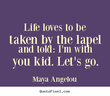 Maya Angelou picture quotes - Life loves to be taken by the lapel and told: i'm.. - Life quotes