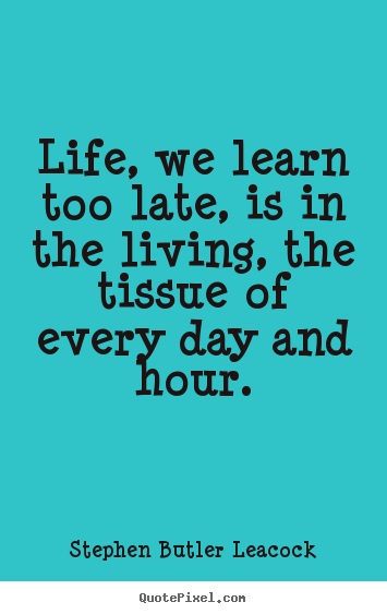 Quote about life - Life, we learn too late, is in the living, the tissue of every day..