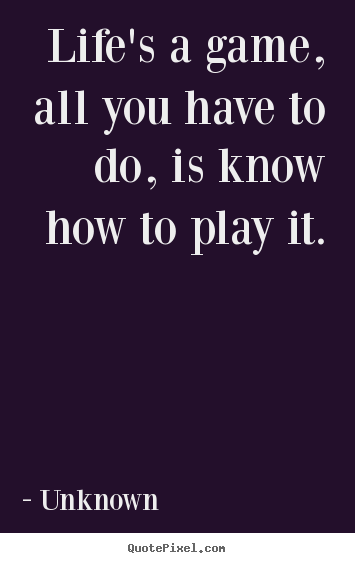 Unknown picture quotes - Life's a game, all you have to do, is know how to play it. - Life quotes