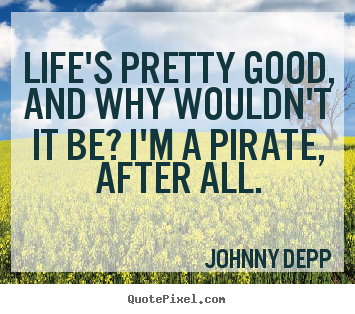 Life's pretty good, and why wouldn't it be? i'm.. Johnny Depp famous life quotes