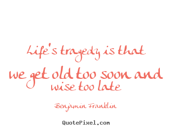 Quotes about life - Life's tragedy is that we get old too soon and wise too..