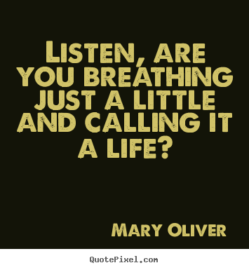 Create picture quotes about life - Listen, are you breathing just a little and calling..