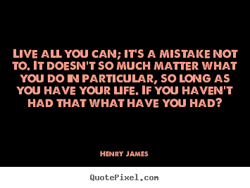 Quote About Life Live All You Can It 39 S A Mistake Not To It Doesn 39 T So Much