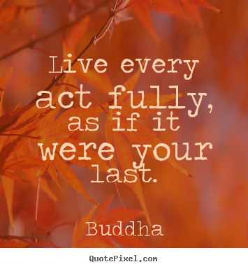 Live every act fully, as if it were your.. Buddha great life quote