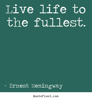 Quotes about life - Live life to the fullest.