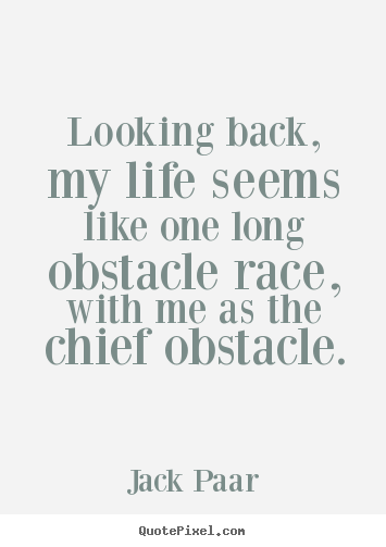 Life quote - Looking back, my life seems like one long obstacle race,..
