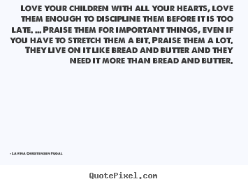 Life quotes - Love your children with all your hearts, love them enough to discipline..