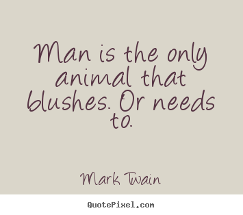 Man is the only animal that blushes. or needs to. Mark Twain famous life quote