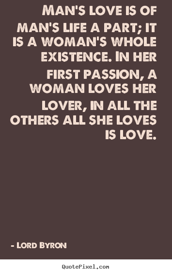 Life quotes - Man's love is of man's life a part; it is a woman's whole..