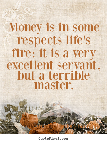 Quote about life - Money is in some respects life's fire: it is..