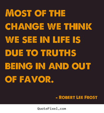Most of the change we think we see in life is due to truths.. Robert Lee Frost great life sayings