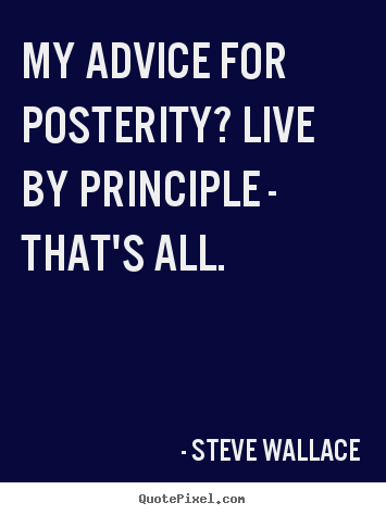 My advice for posterity? live by principle - that's all. Steve Wallace good life quotes