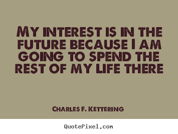 How to make picture quotes about life - My interest is in the future ...: quotepixel.com/picture/life/charles_f_kettering/my_interest_is_in...