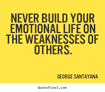 George Santayana picture quotes - Never build your emotional life on the weaknesses.. - Life quotes
