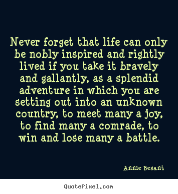 Quotes about life - Never forget that life can only be nobly inspired and rightly lived..