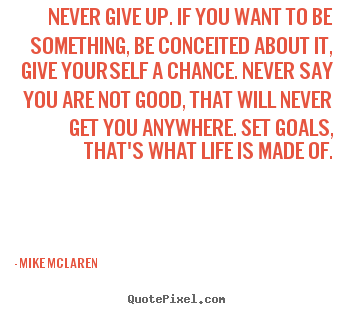 Never Give Up. If You Want To Be Something, Be Conceited About It,. Quote  About Life ...