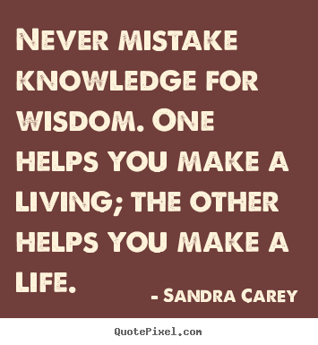Life quote - Never mistake knowledge for wisdom. one helps you make a living;..