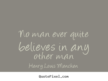 Quotes about life - No man ever quite believes in any other man