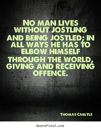 Thomas Carlyle picture quotes - No man lives without jostling and being jostled; in all.. - Life quotes
