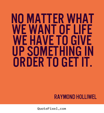 Quotes about life - No matter what we want of life we have to give up something..