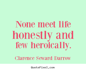 None meet life honestly and few heroically. Clarence Seward Darrow best life quotes