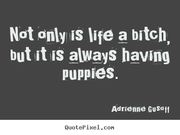 Life quotes - Not only is life a bitch, but it is always having puppies.