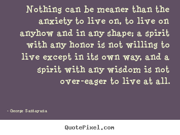 Nothing can be meaner than the anxiety to live on, to.. George Santayana  life quotes