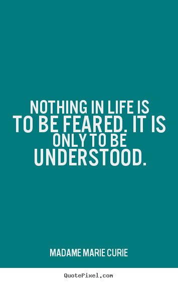 Quote about life - Nothing in life is to be feared. it is only to be understood.