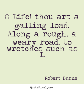O life! thou art a galling load, along a rough, a weary road, to wretches.. Robert Burns  life quotes
