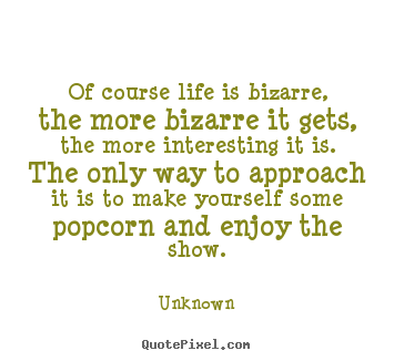 Life quotes - Of course life is bizarre, the more bizarre it gets, the..