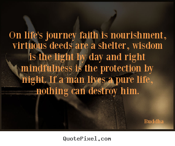 Buddha Picture Quotes   On Lifeu0027s Journey Faith Is Nourishment, Virtuous  Deeds Are A Shelter