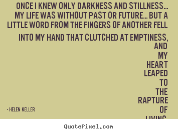 Once i knew only darkness and stillness... my life was without.. Helen Keller  life quotes