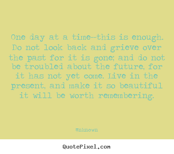 Quote about life - One day at a time--this is enough. do not look back..