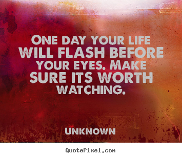 Unknown picture quotes - One day your life will flash before your eyes. make sure its worth.. - Life quotes