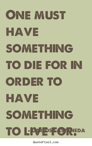 How to design picture quotes about life - One must have something to die for in order to have something..