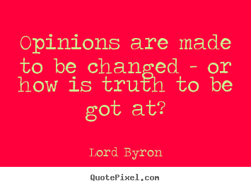 Lord Byron image quote - Opinions are made to be changed - or how is truth to be got at? - Life quotes
