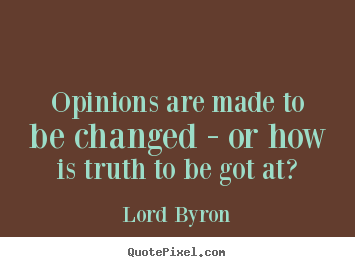 Opinions are made to be changed - or how is truth to be got at? Lord Byron best life quotes