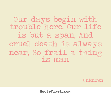 Life quotes - Our days begin with trouble here, our life is but a span, and cruel..