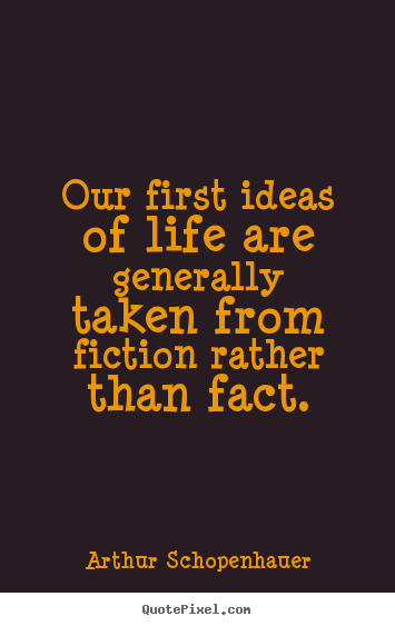 Arthur Schopenhauer image quotes - Our first ideas of life are generally taken from fiction rather.. - Life quote