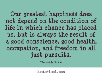 Our greatest happiness does not depend on the condition of life in which.. Thomas Jefferson  life quotes
