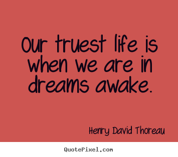 Our truest life is when we are in dreams awake. Henry David Thoreau famous life quotes