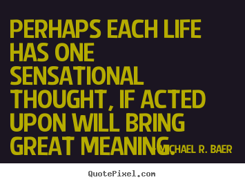 Sayings about life - Perhaps each life has one sensational thought,..