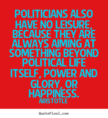 Politicians also have no leisure, because they.. Aristotle best life quotes