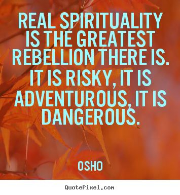 Osho Picture Quotes   Real Spirituality Is The Greatest Rebellion There Is.  It.