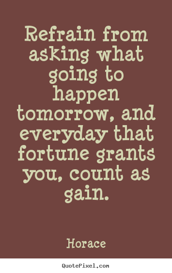 Refrain from asking what going to happen tomorrow,.. Horace great life quote