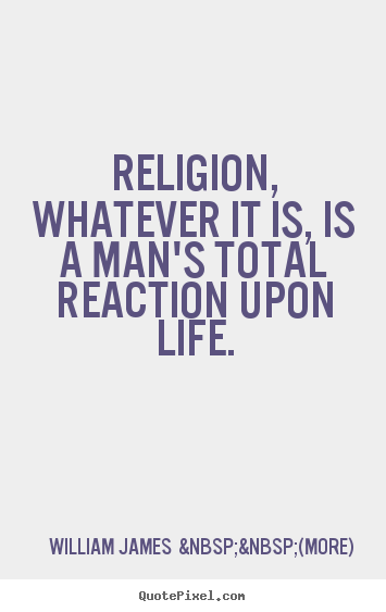 Make custom picture quotes about life - Religion, whatever it is, is a man's total reaction..